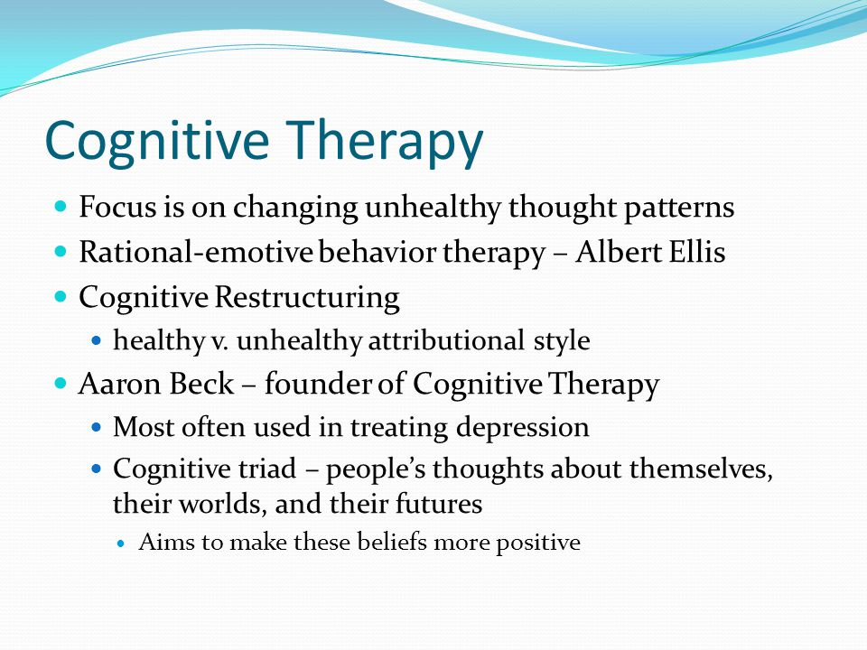 Cognitive Therapy Focus is on changing unhealthy thought patterns