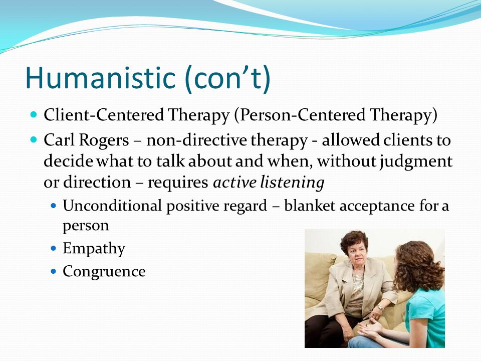 Humanistic (con't) Client-Centered Therapy (Person-Centered Therapy)
