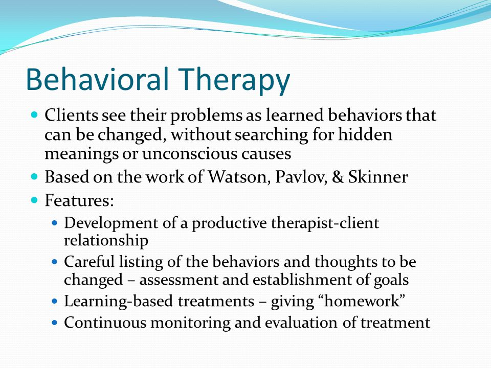 Behavioral Therapy Clients see their problems as learned behaviors that can be changed, without searching for hidden meanings or unconscious causes.