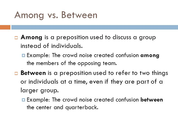 Among vs. Between Among is a preposition used to discuss a group instead of individuals.