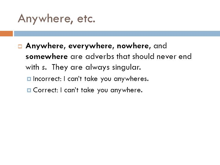 Anywhere, etc. Anywhere, everywhere, nowhere, and somewhere are adverbs that should never end with s. They are always singular.