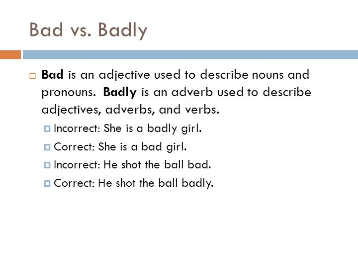 Bad vs. Badly Bad is an adjective used to describe nouns and pronouns. Badly is an adverb used to describe adjectives, adverbs, and verbs.
