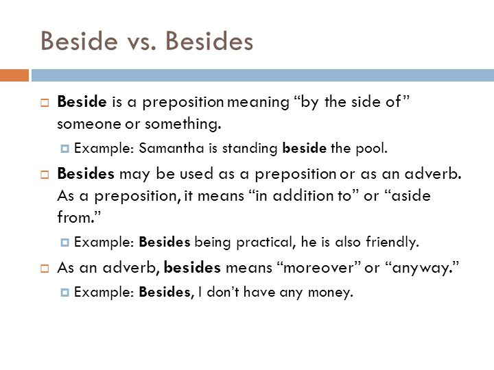Beside vs. Besides Beside is a preposition meaning by the side of someone or something. Example: Samantha is standing beside the pool.