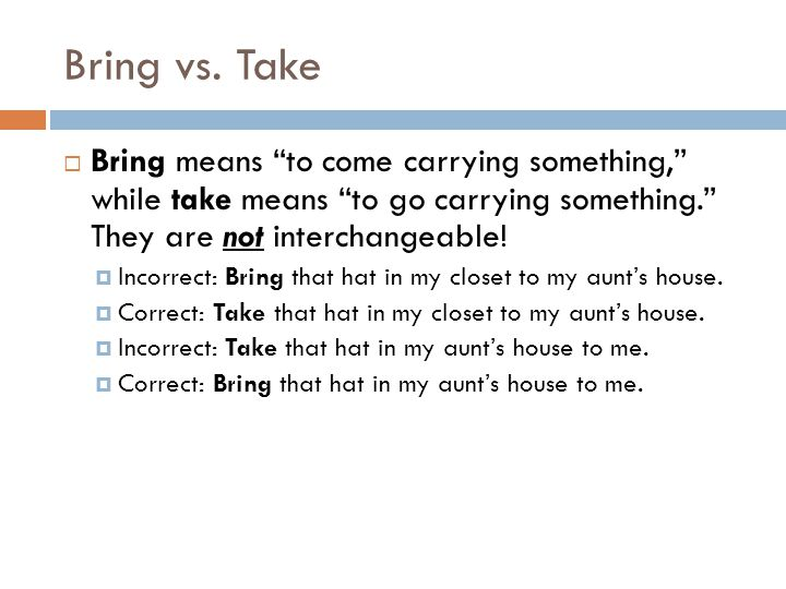 Bring vs. Take Bring means to come carrying something, while take means to go carrying something. They are not interchangeable!