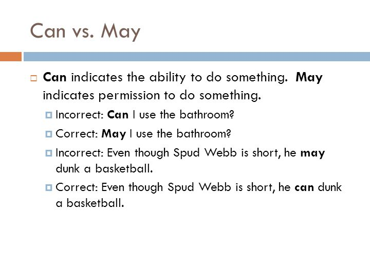 Can vs. May Can indicates the ability to do something. May indicates permission to do something. Incorrect: Can I use the bathroom