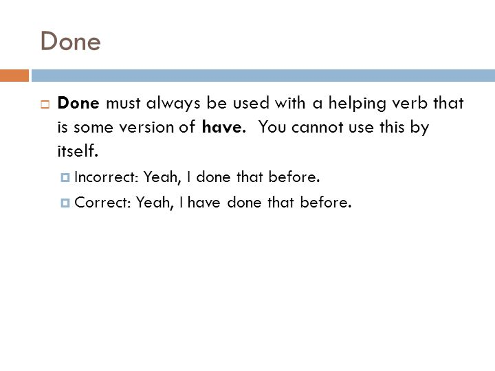 Done Done must always be used with a helping verb that is some version of have. You cannot use this by itself.