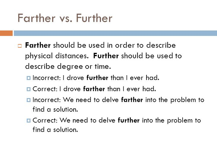 Farther vs. Further Farther should be used in order to describe physical distances. Further should be used to describe degree or time.