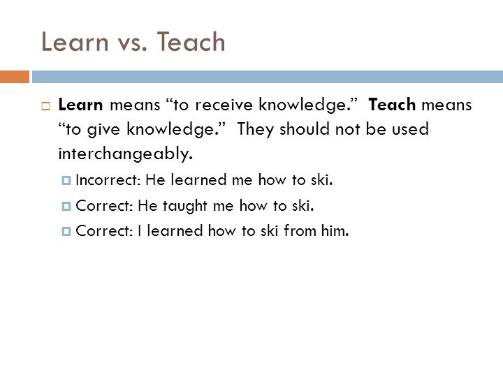 Learn vs. Teach Learn means to receive knowledge. Teach means to give knowledge. They should not be used interchangeably.