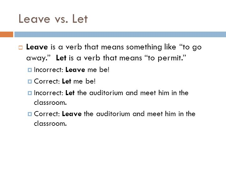 Leave vs. Let Leave is a verb that means something like to go away. Let is a verb that means to permit.