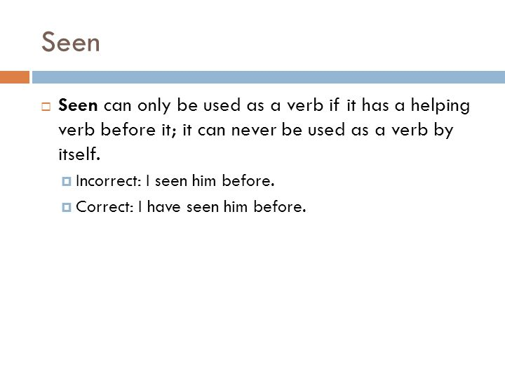 Seen Seen can only be used as a verb if it has a helping verb before it; it can never be used as a verb by itself.