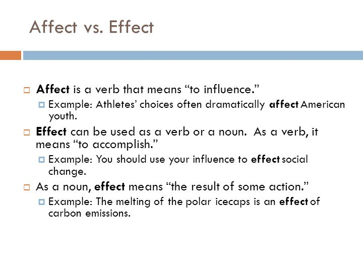 Affect vs. Effect Affect is a verb that means to influence.