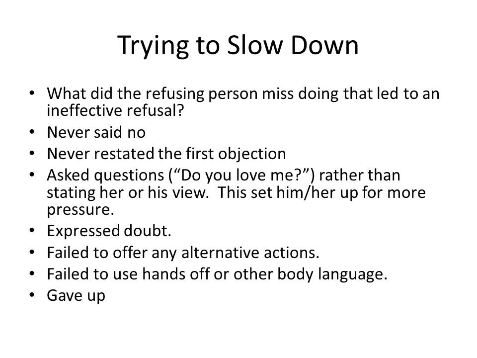 Trying to Slow Down What did the refusing person miss doing that led to an ineffective refusal Never said no.