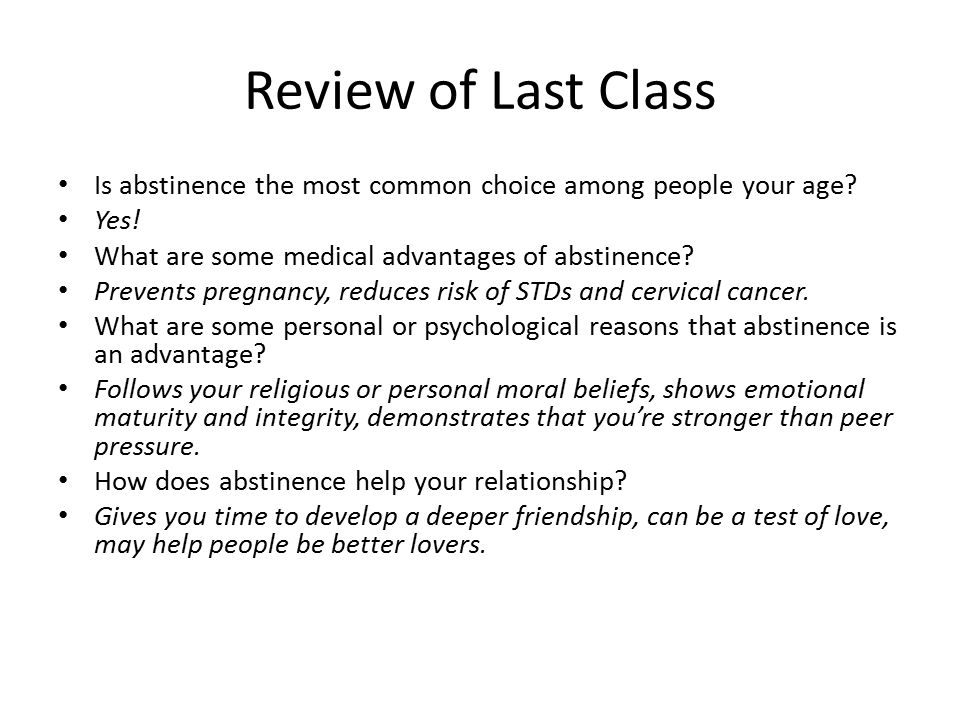 Review of Last Class Is abstinence the most common choice among people your age Yes! What are some medical advantages of abstinence