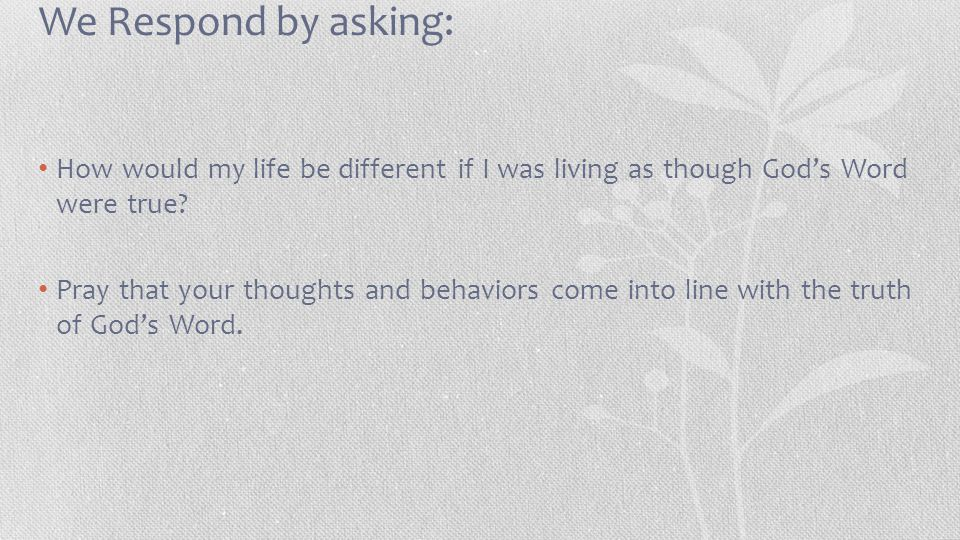 We Respond by asking: How would my life be different if I was living as though God's Word were true