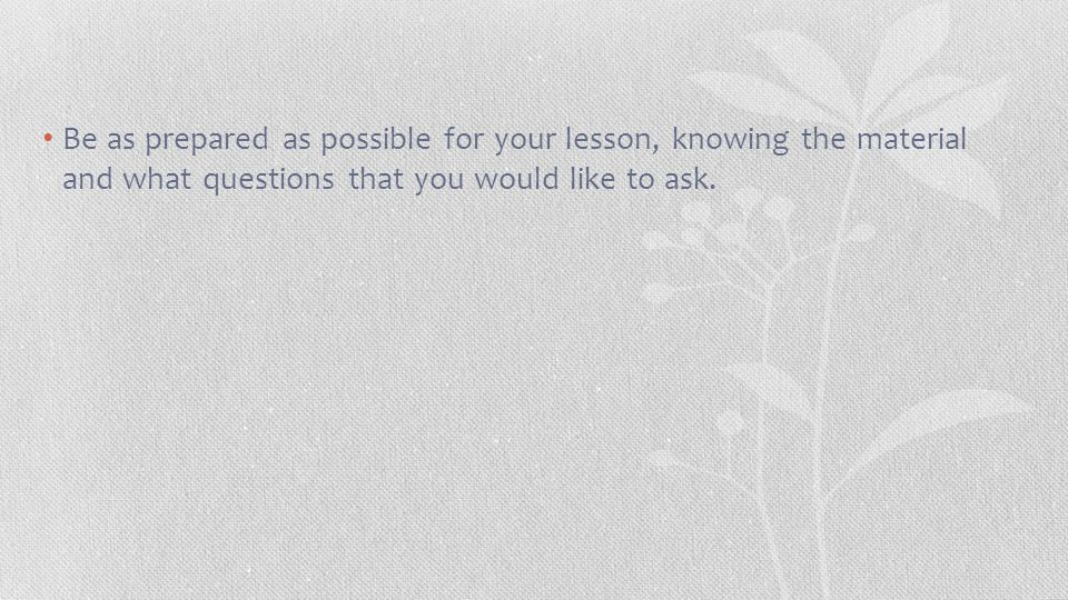 Be as prepared as possible for your lesson, knowing the material and what questions that you would like to ask.