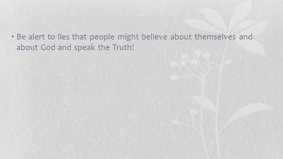 Be alert to lies that people might believe about themselves and about God and speak the Truth!
