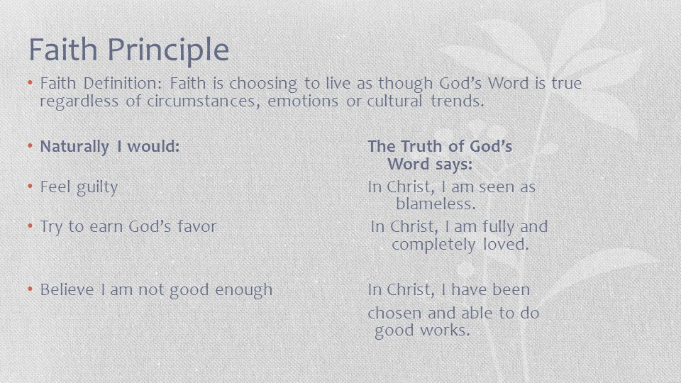 Faith Principle Faith Definition: Faith is choosing to live as though God's Word is true regardless of circumstances, emotions or cultural trends.