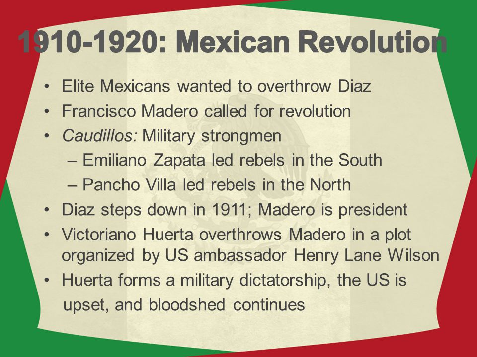 1910-1920: Mexican Revolution Elite Mexicans wanted to overthrow Diaz
