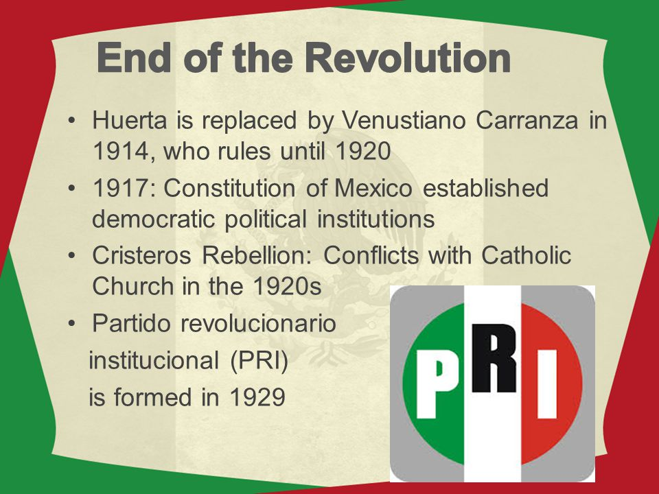 End of the Revolution Huerta is replaced by Venustiano Carranza in 1914, who rules until 1920.