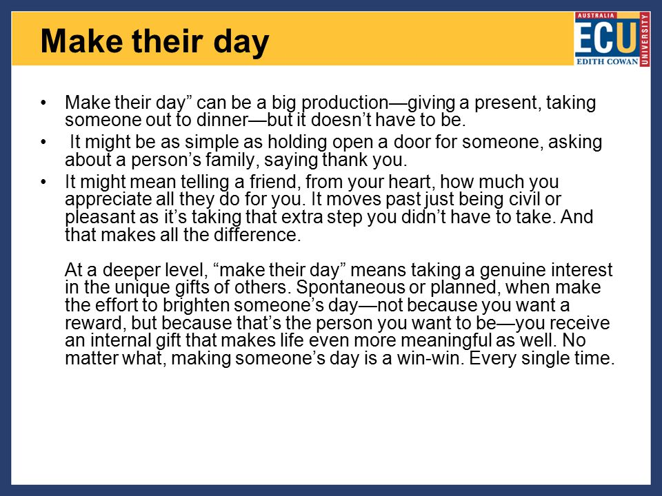 Make their day Make their day can be a big production—giving a present, taking someone out to dinner—but it doesn't have to be.