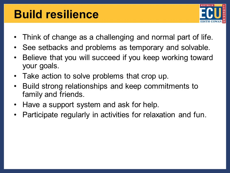 Build resilience Think of change as a challenging and normal part of life. See setbacks and problems as temporary and solvable.