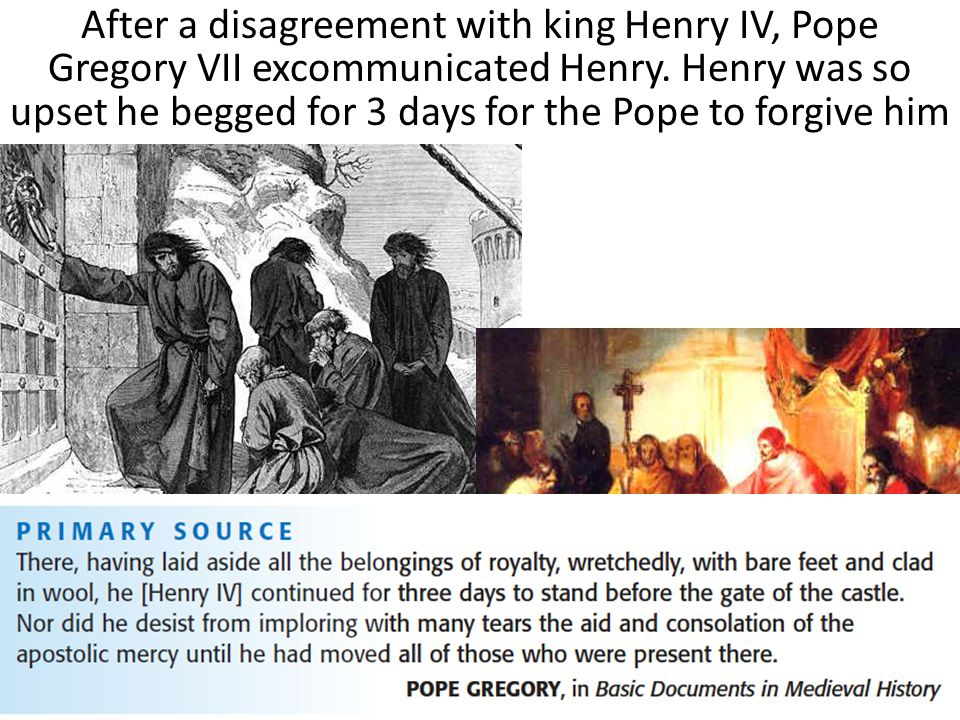 After a disagreement with king Henry IV, Pope Gregory VII excommunicated Henry.