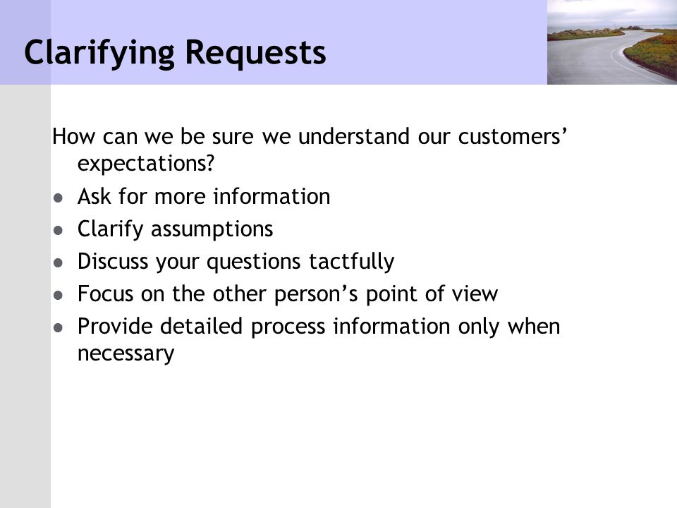 Clarifying Requests How can we be sure we understand our customers' expectations Ask for more information.