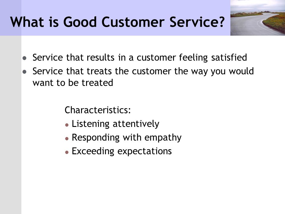 explain what good customer service means to you Good customer service is essentially a variation on the golden rule: you want to meet the same expectations you would have if you were the customer the basic providing good customer service is often a matter of common sense, but that doesn't mean it comes naturally to all business owners for some.
