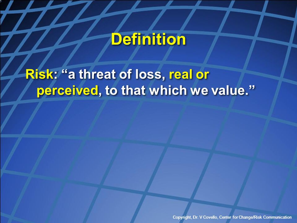 Definition Risk: a threat of loss, real or perceived, to that which we value. Copyright, Dr. V Covello, Center for Change/Risk Communication.