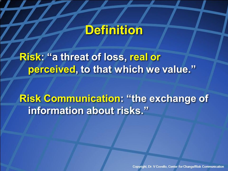 Definition Risk: a threat of loss, real or perceived, to that which we value. Risk Communication: the exchange of information about risks.