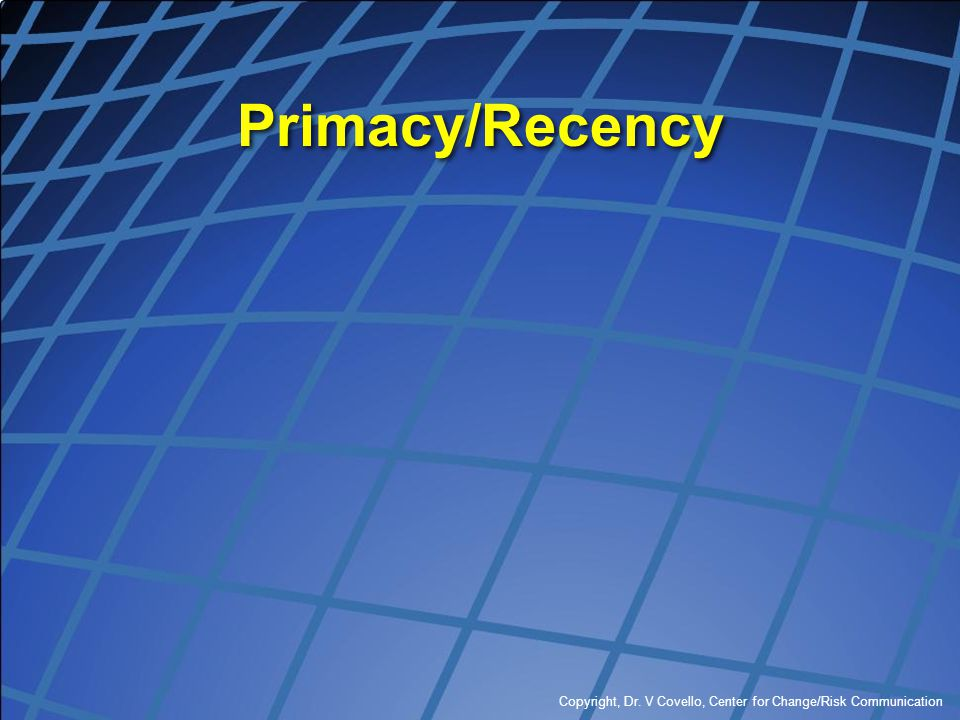 Primacy/Recency Copyright, Dr. V Covello, Center for Change/Risk Communication