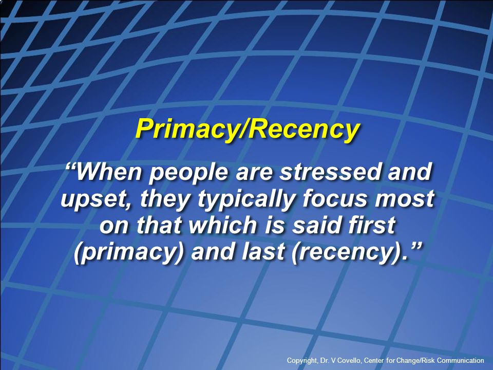 Primacy/Recency When people are stressed and upset, they typically focus most on that which is said first (primacy) and last (recency).