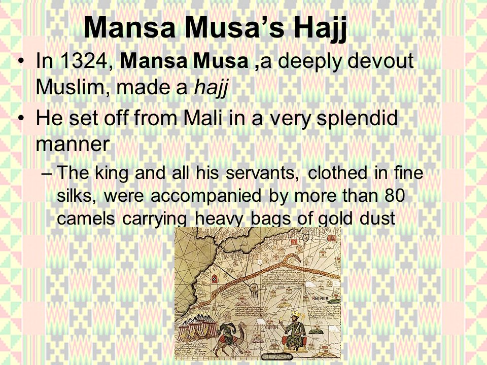 Mansa Musa's Hajj In 1324, Mansa Musa ,a deeply devout Muslim, made a hajj. He set off from Mali in a very splendid manner.