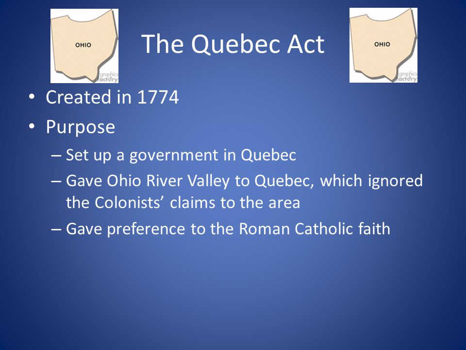The Quebec Act Created in 1774 Purpose Set up a government in Quebec