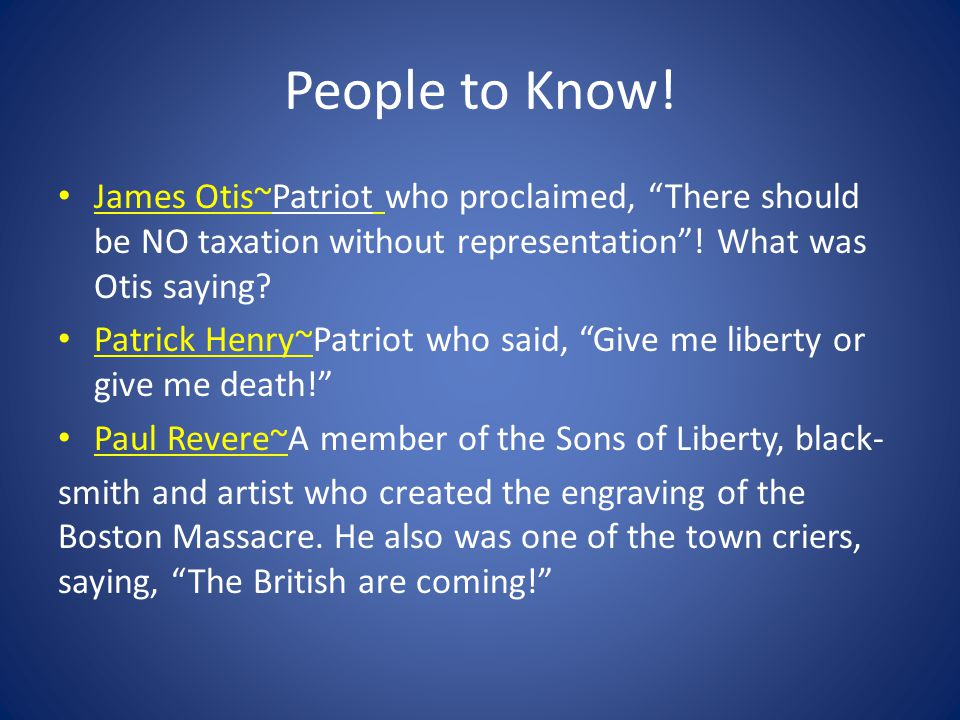 People to Know! James Otis~Patriot who proclaimed, There should be NO taxation without representation ! What was Otis saying