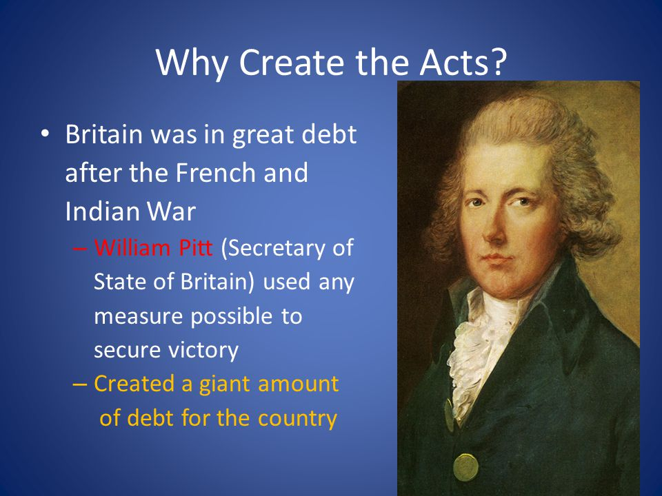 Why Create the Acts Britain was in great debt after the French and