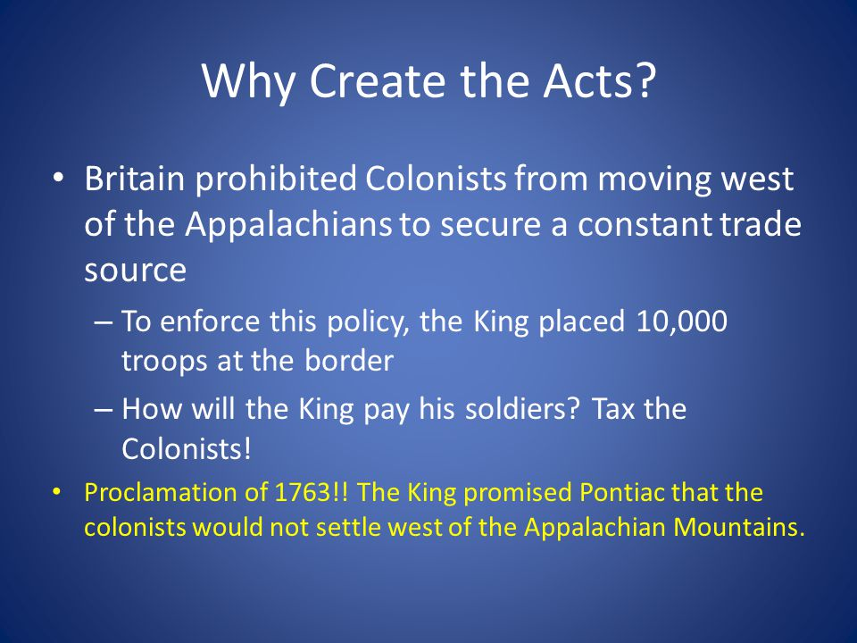 Why Create the Acts Britain prohibited Colonists from moving west of the Appalachians to secure a constant trade source.