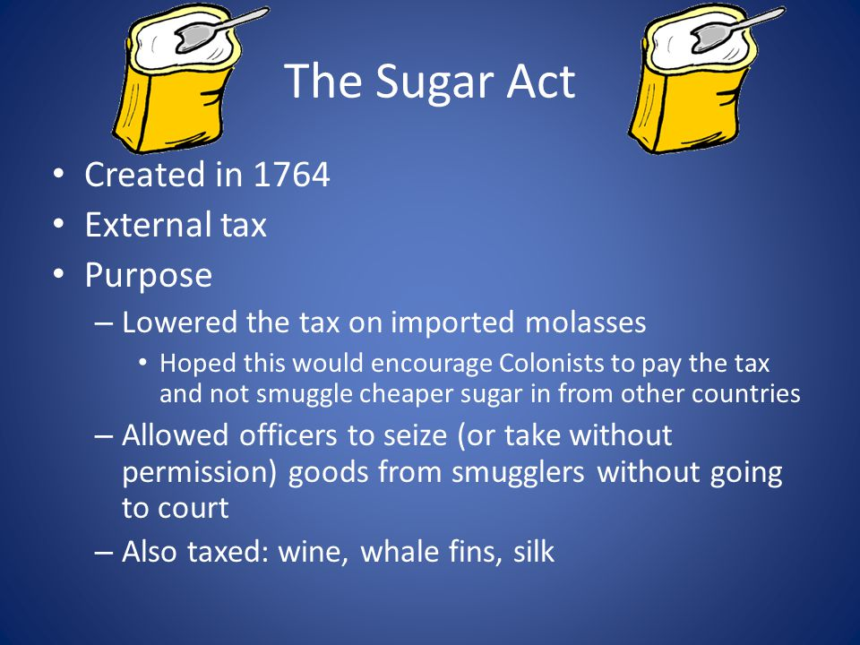The Sugar Act Created in 1764 External tax Purpose
