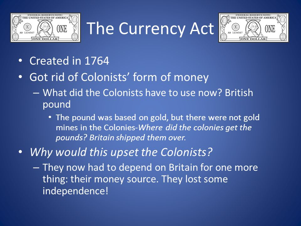 The Currency Act Created in 1764 Got rid of Colonists' form of money