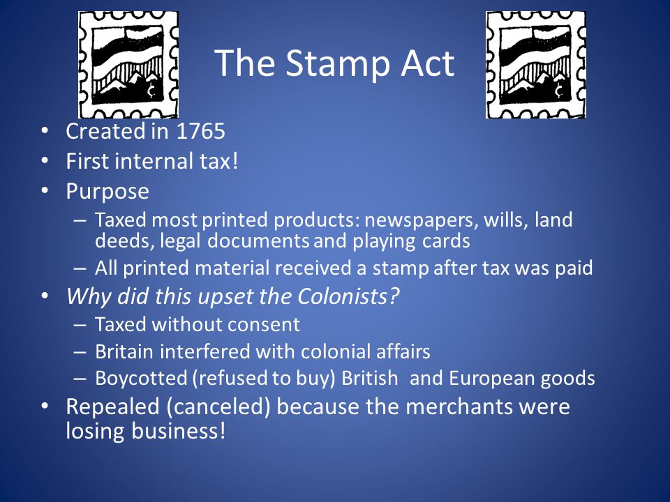 The Stamp Act Created in 1765 First internal tax! Purpose