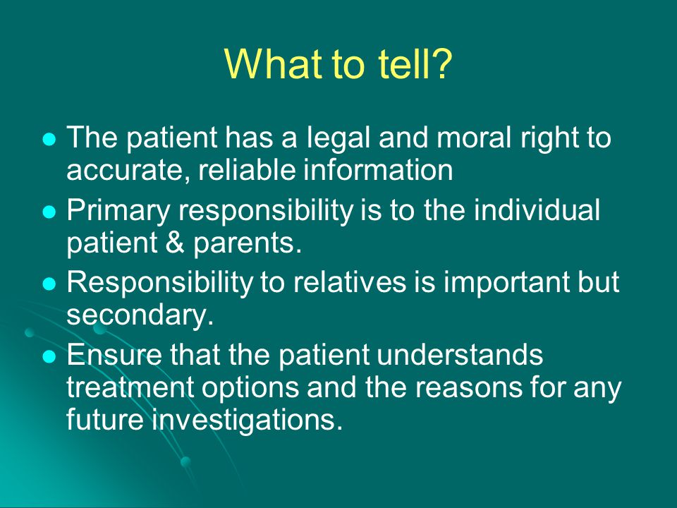 What to tell The patient has a legal and moral right to accurate, reliable information.