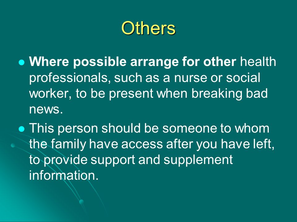 Others Where possible arrange for other health professionals, such as a nurse or social worker, to be present when breaking bad news.