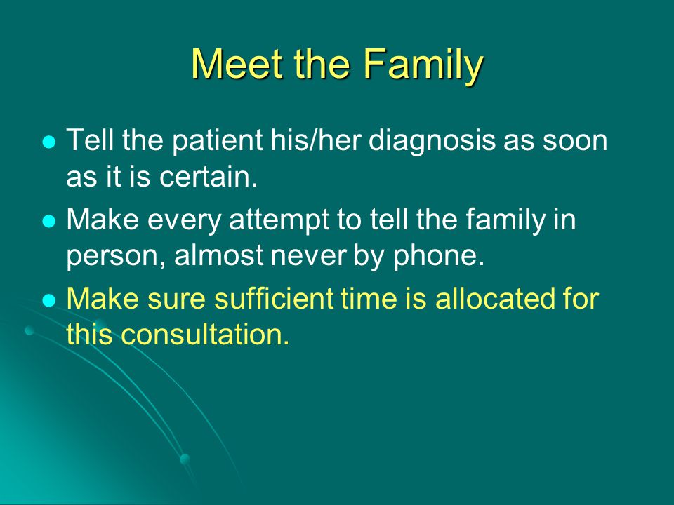 Meet the Family Tell the patient his/her diagnosis as soon as it is certain. Make every attempt to tell the family in person, almost never by phone.