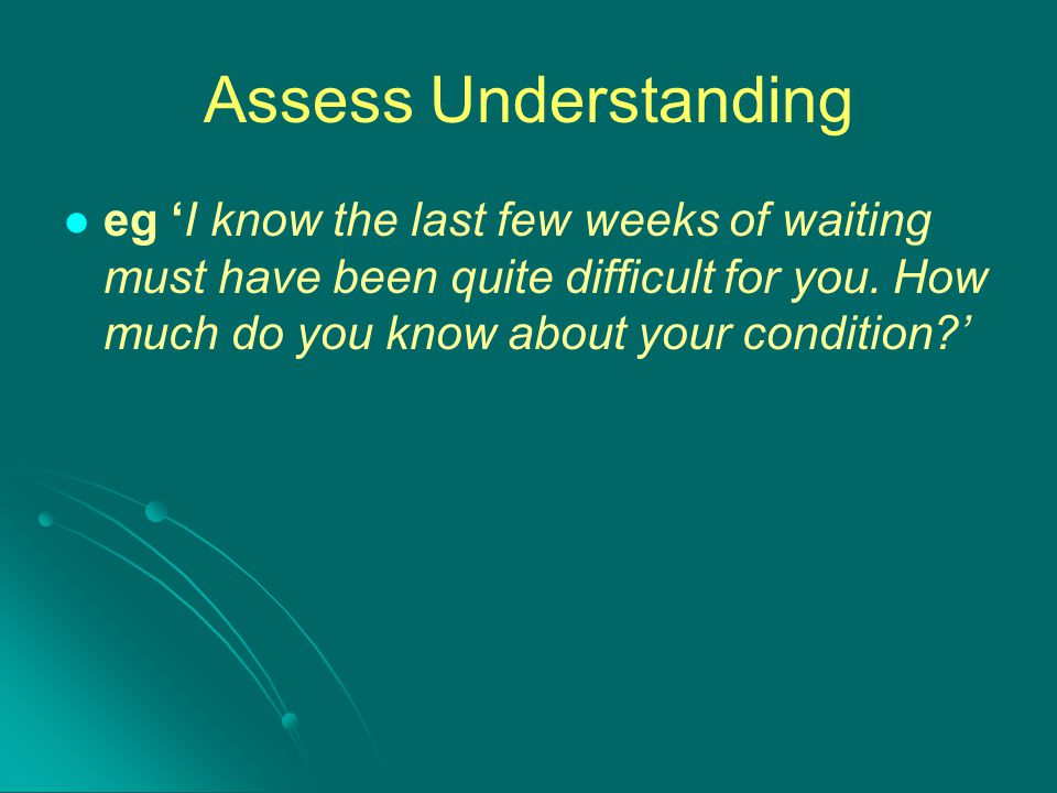 Assess Understanding eg 'I know the last few weeks of waiting must have been quite difficult for you.