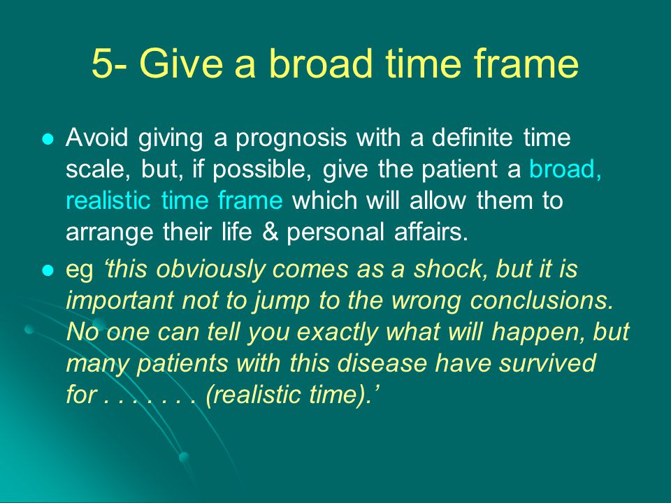 5- Give a broad time frame