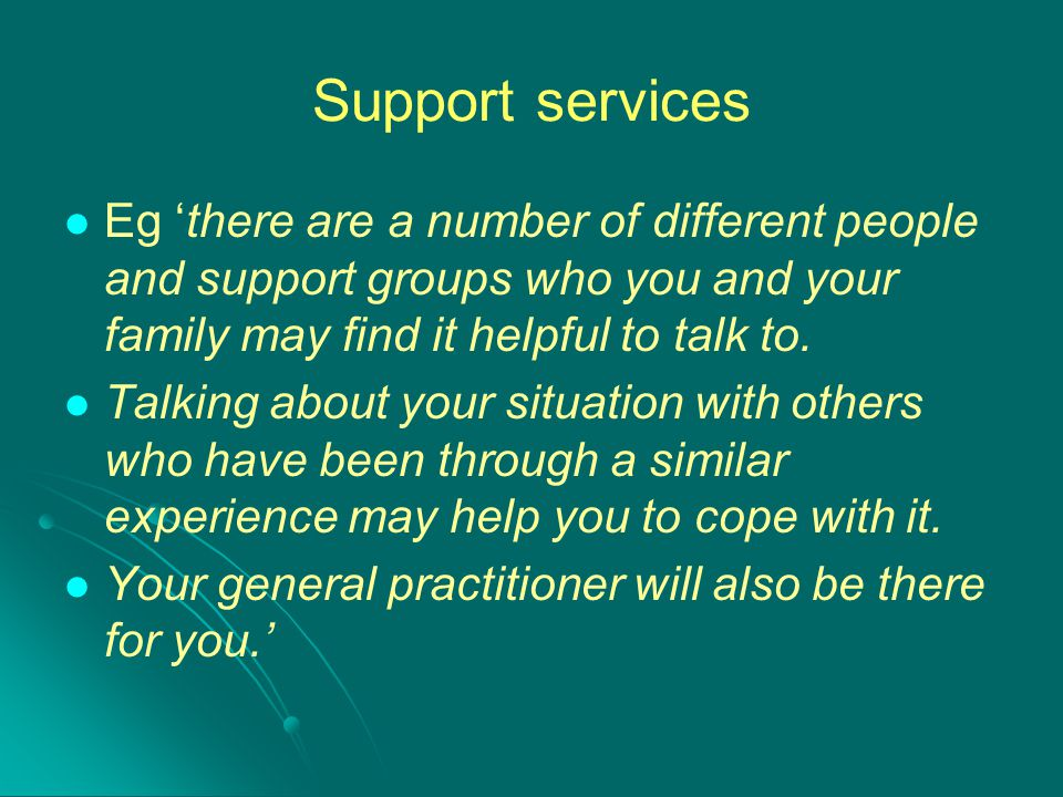 Support services Eg 'there are a number of different people and support groups who you and your family may find it helpful to talk to.
