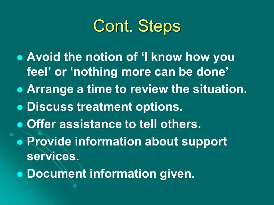 Cont. Steps Avoid the notion of 'I know how you feel' or 'nothing more can be done' Arrange a time to review the situation.