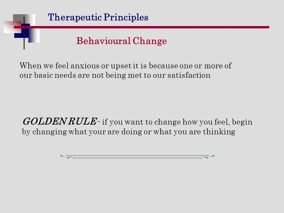 Behavioural Change When we feel anxious or upset it is because one or more of our basic needs are not being met to our satisfaction.