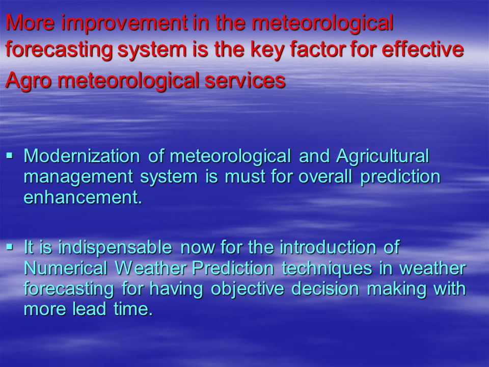 More improvement in the meteorological forecasting system is the key factor for effective Agro meteorological services