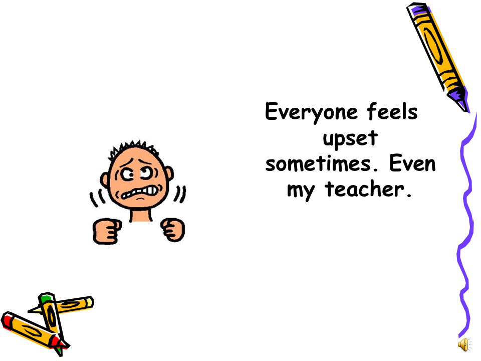 Everyone feels upset sometimes. Even my teacher.